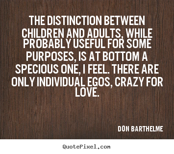 Don Barthelme picture quotes - The distinction between children and adults, while.. - Love quotes