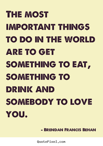 Sayings about love - The most important things to do in the world are to get something..