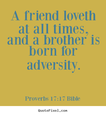 Love quote - A friend loveth at all times, and a brother is born for adversity.