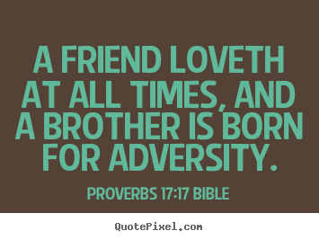 A friend loveth at all times, and a brother is born.. Proverbs 17:17 Bible top love quotes