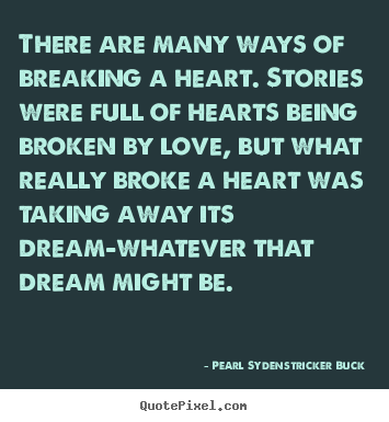 There are many ways of breaking a heart. stories.. Pearl Sydenstricker Buck great love quotes