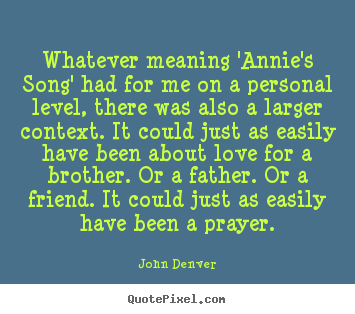 Design photo quotes about love - Whatever meaning 'annie's song' had for me on..
