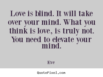 Love sayings - Love is blind. it will take over your mind. what..
