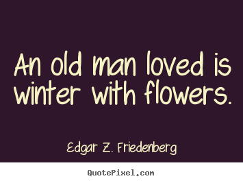 Create your own picture quote about love - An old man loved is winter with flowers.
