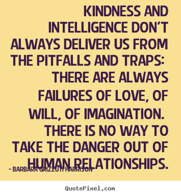 Kindness and intelligence don't always deliver us from.. Barbara Grizzuti Harrison great love sayings