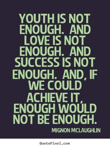 Diy picture quotes about love - Youth is not enough. and love is not enough. and success is not enough...