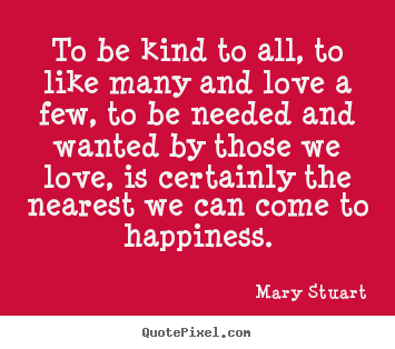 Love quote - To be kind to all, to like many and love a few, to be needed and wanted..