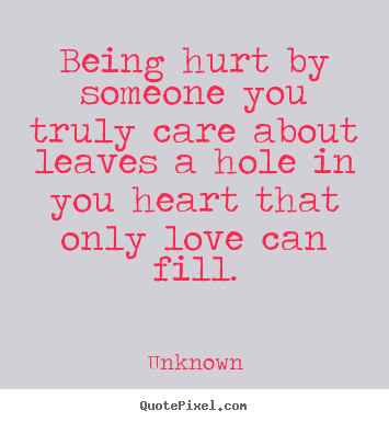 Love quotes - Being hurt by someone you truly care about..