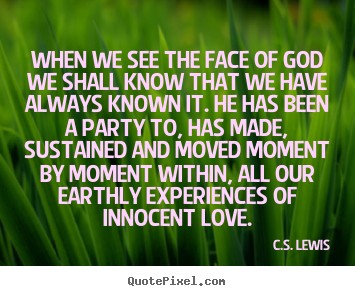 Customize picture quotes about love - When we see the face of god we shall know that..