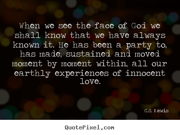 When we see the face of god we shall know that we have always.. C.S. Lewis popular love quote
