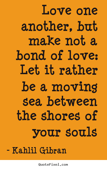 Sayings about love - Love one another, but make not a bond of love: let it..