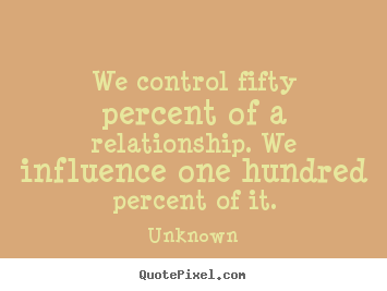 We control fifty percent of a relationship... Unknown good love quotes