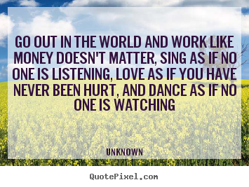 Go out in the world and work like money doesn't matter, sing as if no.. Unknown good love quote