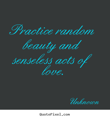 Unknown picture quotes - Practice random beauty and senseless acts of.. - Love quotes