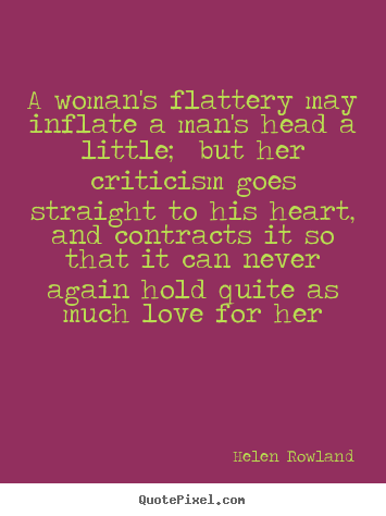 Helen Rowland picture quotes - A woman's flattery may inflate a man's head a little;.. - Love quotes