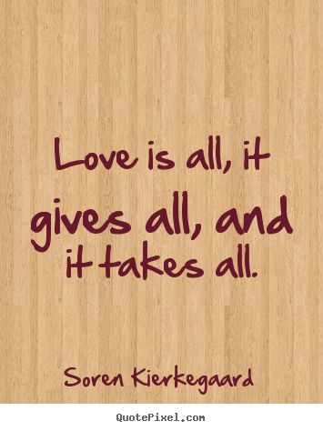 Love is all, it gives all, and it takes all. Soren Kierkegaard good love quote