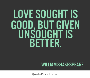 William Shakespeare  picture quotes - Love sought is good, but given unsought is better. - Love quotes