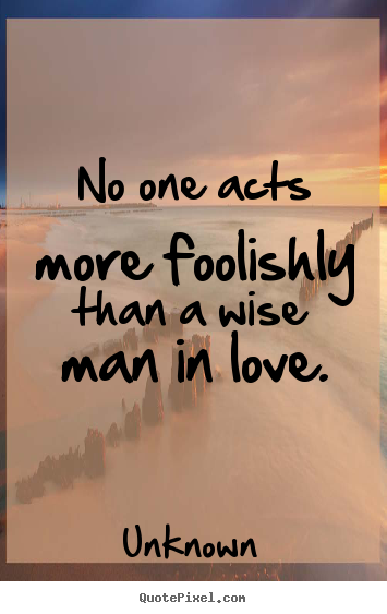 No one acts more foolishly than a wise man in love. Unknown best love quotes