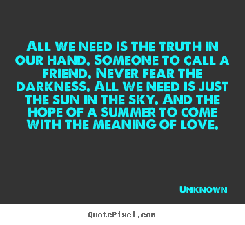 Unknown picture quotes - All we need is the truth in our hand. someone.. - Love quotes