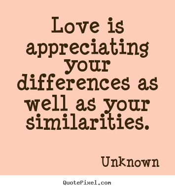 Love is appreciating your differences as well as your similarities. Unknown top love quotes