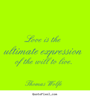 Make picture quotes about love - Love is the ultimate expression of the will to live.