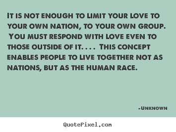 Quotes about love - It is not enough to limit your love to your..