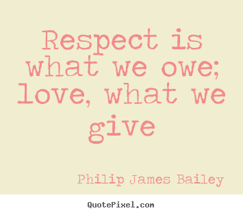 Quote about love - Respect is what we owe; love, what we give