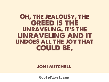 Quotes about love - Oh, the jealousy, the greed is the unraveling. it's the unraveling..