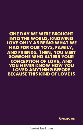 Quote about love - One day we were brought into the world, knowing love only as being..