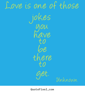 Love quote - Love is one of those jokes you have to be there to..