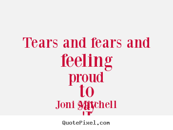 Customize picture quotes about love - Tears and fears and feeling proud to say..