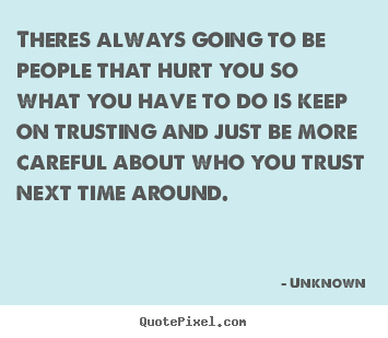 Theres always going to be people that hurt you so what you have to.. Unknown  love quotes