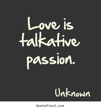 Quote about love - Love is talkative passion.