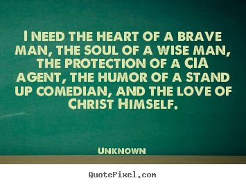 Love quotes - I need the heart of a brave man, the soul of a wise man, the protection..