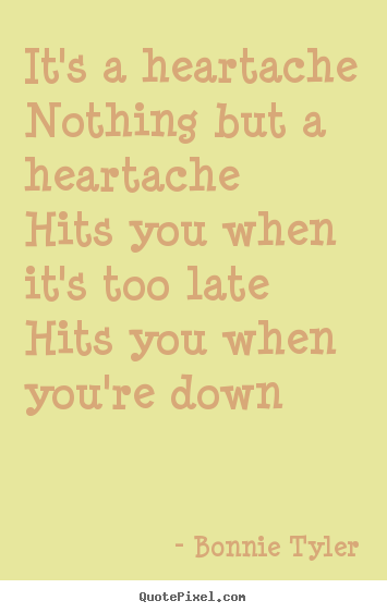 It's a heartachenothing but a heartachehits you when.. Bonnie Tyler top love quote