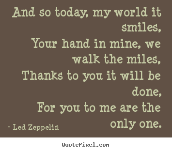 And so today, my world it smiles,your hand in mine, we walk.. Led Zeppelin popular love quotes