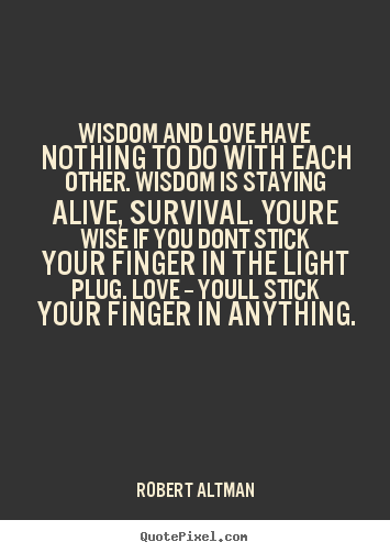 Robert Altman picture quotes - Wisdom and love have nothing to do with each other. wisdom is staying.. - Love quotes