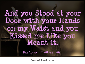 And you stood at your door with your hands on my.. Dashboard Confessional famous love quotes