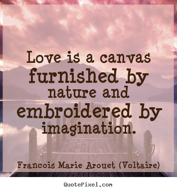 Francois Marie Arouet (Voltaire) picture quotes - Love is a canvas furnished by nature and embroidered.. - Love quotes