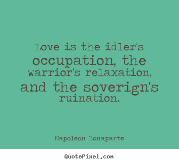 Love is the idler's occupation, the warrior's.. Napoleon Bonaparte top love quotes