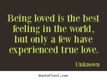 Unknown picture quotes - Being loved is the best feeling in the world, but only.. - Love quotes