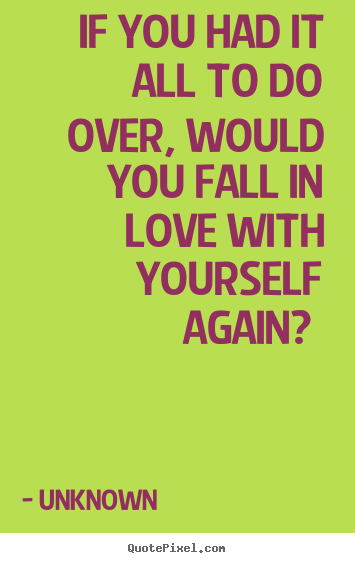 Unknown picture quotes - If you had it all to do over, would you fall in love with.. - Love quotes