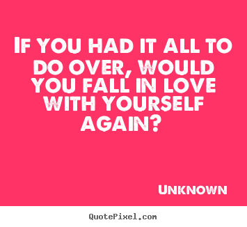 Design custom picture quotes about love - If you had it all to do over, would you fall in..