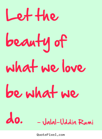 Jalal-Uddin Rumi  picture quotes - Let the beauty of what we love be what we do. - Love sayings