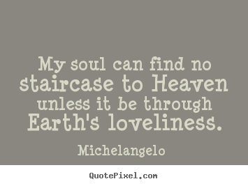 Love quote - My soul can find no staircase to heaven unless it..