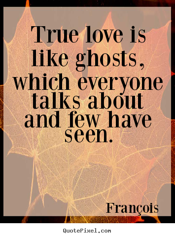 true love is like ghosts which everyone fran ois love