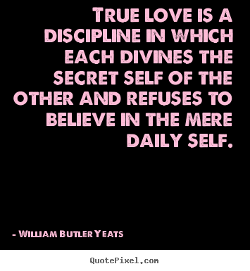 True love is a discipline in which each.. William Butler Yeats top love quotes