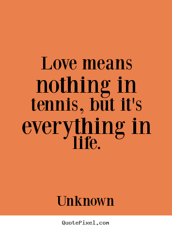 Diy picture quotes about love - Love means nothing in tennis, but it's everything..