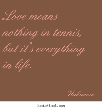 Quotes about love - Love means nothing in tennis, but it's everything in life.