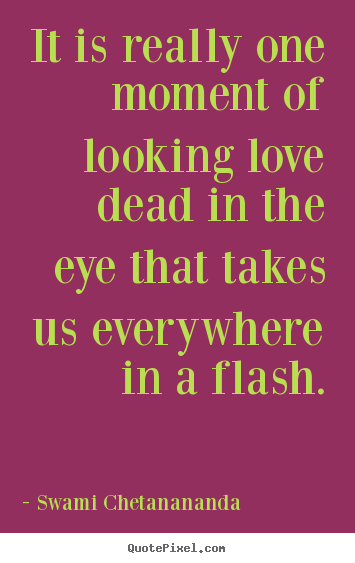 Quotes about love - It is really one moment of looking love dead in..